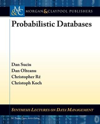 Probabilistic Databases - Dan Suciu; Dan Olteanu; Christop Koch; Christoph Koch