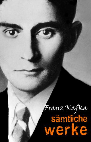 Samtliche Werke (Der Prozess, Das Schloss, Der Verschollene, Die Verwandlung, In der Strafkolonie, Das Urteil, Erstes Leid, Ein Landarzt...) - Kafka Franz Kafka