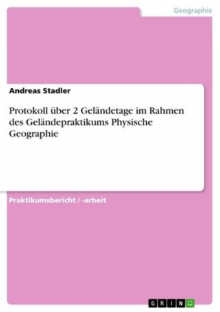 Protokoll über 2 Geländetage im Rahmen des Geländepraktikums Physische Geographie - Andreas Stadler
