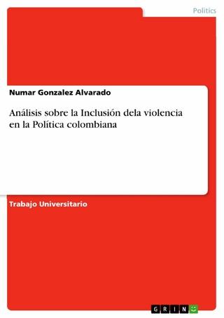Análisis sobre la Inclusión dela violencia en la Política colombiana - Numar Gonzalez Alvarado