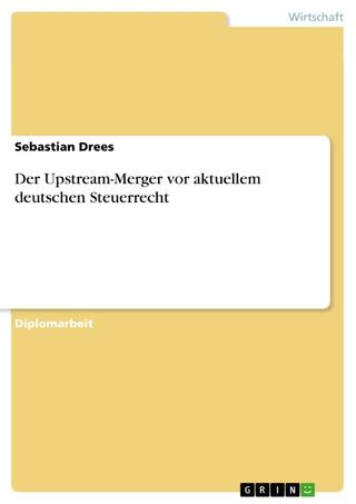 Der Upstream-Merger vor aktuellem deutschen Steuerrecht - Sebastian Drees