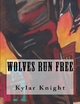 Wolves Run Free - Kylar Knight