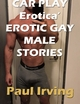 Car Play Erotica' Erotic Gay Male Storie - Paul Irving