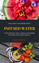 Delicious And Refreshing Infused Water With Fruits, Vegetables And Herbs - Mia McCarthy