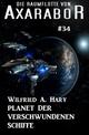 Die Raumflotte von Axarabor #34: Planet der verschwundenen Schiffe - Wilfried A. Hary