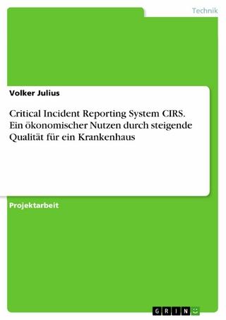 Critical Incident Reporting System CIRS. Ein ökonomischer Nutzen durch steigende Qualität für ein Krankenhaus - Volker Julius