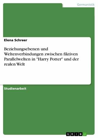 Beziehungsebenen und Weltenverbindungen zwischen fiktiven Parallelwelten in 'Harry Potter' und der realen Welt - Elena Schreer