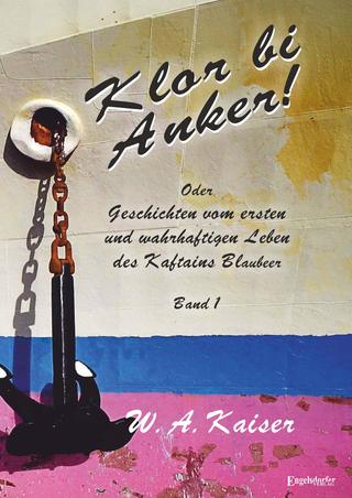 Klor bi Anker! Oder Geschichten vom ersten und wahrhaftigen Leben des Kaftains Blaubeer (Band 1) - W. A. Kaiser