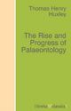 The Rise and Progress of Palaeontology - Thomas Henry Huxley