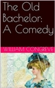 The Old Bachelor: A Comedy - William Congreve