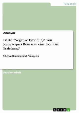 Ist die 'Negative Erziehung' von Jean-Jacques Rousseau eine totalitäre Erziehung?