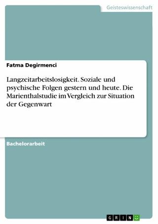 Langzeitarbeitslosigkeit. Soziale und psychische Folgen gestern und heute. Die Marienthalstudie im Vergleich zur Situation der Gegenwart - Fatma Degirmenci