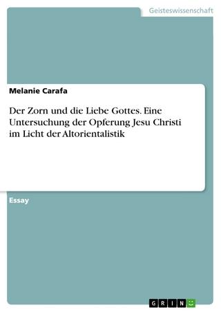 Der Zorn und die Liebe Gottes. Eine Untersuchung der Opferung Jesu Christi im Licht der Altorientalistik - Melanie Carafa