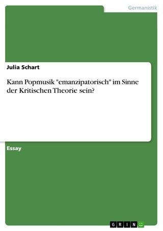 Kann Popmusik 'emanzipatorisch' im Sinne der Kritischen Theorie sein? - Julia Schart