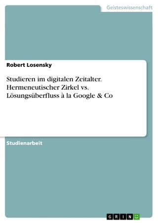 Studieren im digitalen Zeitalter. Hermeneutischer Zirkel vs. Lösungsüberfluss à la Google & Co - Robert Losensky