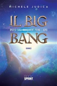 Il Big Bang - Ipotesi sugli accadimenti prima e dopo - Michele Judica