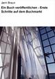 Ein Buch veröffentlichen - Erste Schritte auf dem Buchmarkt - Jerin Braun
