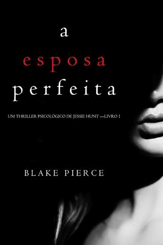 A Esposa Perfeita (Um Thriller Psicológico De Jessie Hunt - Livro 1) - Blake Pierce