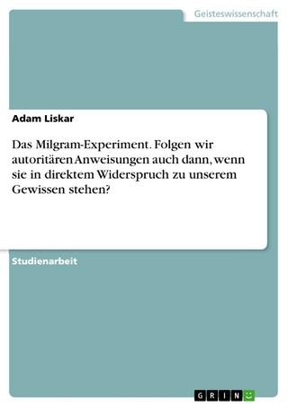 Das Milgram-Experiment. Folgen wir autoritären Anweisungen auch dann, wenn sie in direktem Widerspruch zu unserem Gewissen stehen? - Adam Liskar