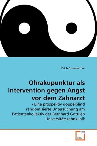 Ohrakupunktur als Intervention gegen Angst vor dem Zahnarzt - Erich Gusenleitner