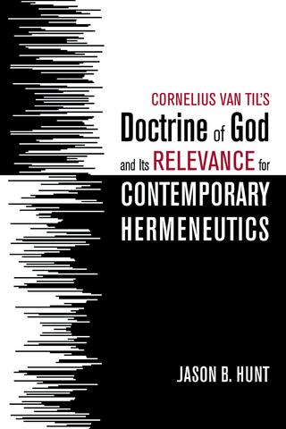 Cornelius Van Til?s Doctrine of God and Its Relevance for Contemporary Hermeneutics - Jason B. Hunt