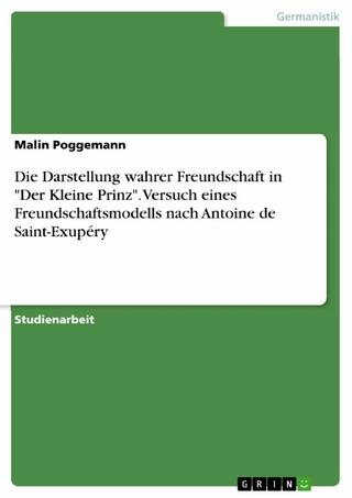 Die Darstellung wahrer Freundschaft  in 'Der Kleine Prinz'. Versuch eines Freundschaftsmodells nach Antoine de Saint-Exupéry - Malin Poggemann