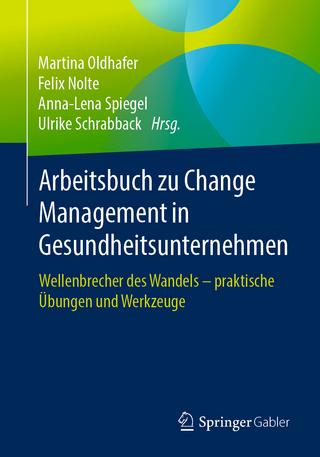 Arbeitsbuch zu Change Management in Gesundheitsunternehmen - Martina Oldhafer; Felix Nolte; Anna-Lena Spiegel; Ulrike Schrabback
