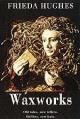 Waxworks - Frieda Hughes