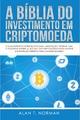 A Bíblia Do Investimento Em Criptomoeda - Alan T. Norman