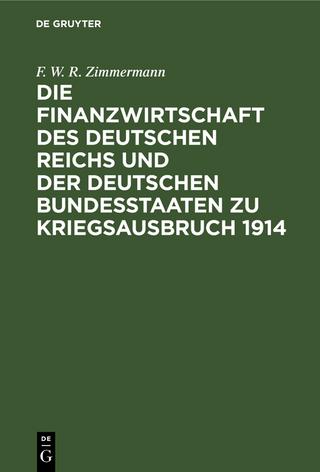 Die Finanzwirtschaft des Deutschen Reichs und der deutschen Bundesstaaten zu Kriegsausbruch 1914 - F. W. R. Zimmermann