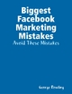 Biggest Facebook Marketing Mistakes: Avoid These Mistakes - George Rowling