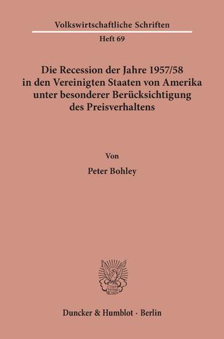 Die Recession der Jahre 1957/58 in den Vereinigten Staaten von Amerika unter besonderer Berücksichtigung des Preisverhaltens. - Peter Bohley