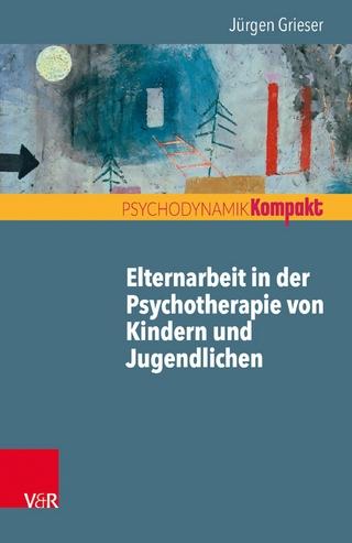 Elternarbeit in der Psychotherapie von Kindern und Jugendlichen - Jürgen Grieser