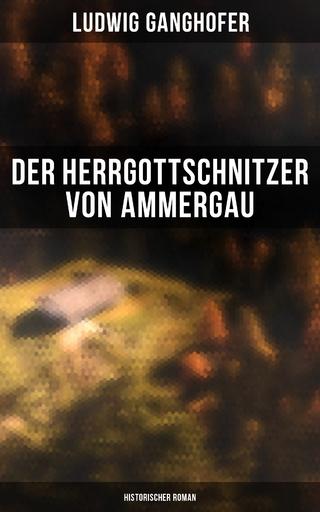 Der Herrgottschnitzer von Ammergau: Historischer Roman - Ludwig Ganghofer
