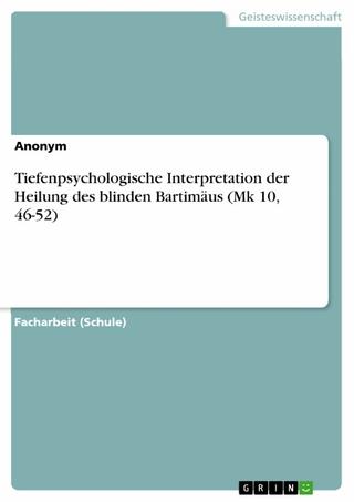 Tiefenpsychologische Interpretation der Heilung des blinden Bartimäus (Mk 10, 46-52) - Anonym