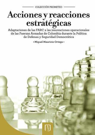 Acciones y reacciones estratégicas. Adaptaciones de las FARC a las innovaciones operacionales de las Fuerzas Armadas de Colombia durante la Política de Defensa y Seguridad Democrática - Miguel Mauricio Ortega