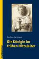 Die Königin im frühen Mittelalter - Martina Hartmann