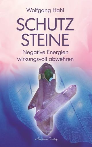 Schutzsteine - Negative Energien wirkungsvoll abwehren - Wolfgang Hahl