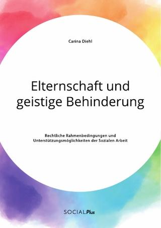 Elternschaft und geistige Behinderung. Rechtliche Rahmenbedingungen und Unterstützungsmöglichkeiten der Sozialen Arbeit - Carina Diehl