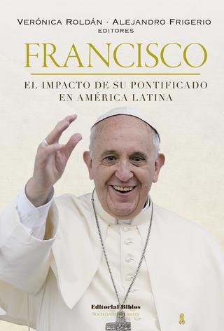 Francisco: el impacto de su pontificado en América Latina - Alejandro Frigerio; Verónica Roldán