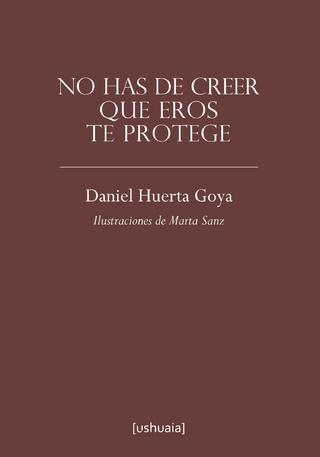 No has de creer que Eros te protege - Daniel Huerta Goya
