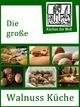 Die große Walnuss Küche - Das Buch der Wallnussrezepte