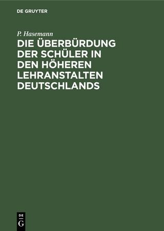 Die Überbürdung der Schüler in den höheren Lehranstalten Deutschlands - P. Hasemann