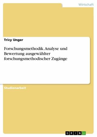 Forschungsmethodik. Analyse und Bewertung ausgewählter forschungsmethodischer Zugänge - Tricy Unger