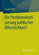 Die Postdemokratisierung politischer Öffentlichkeit - Claudia Ritzi