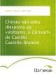Christo não volta (Resposta ao «Voltareis, ó Christo?» de Camillo Castello-Branco) - Alberto Pimentel