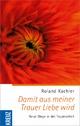 Damit aus meiner Trauer Liebe wird - Roland Kachler