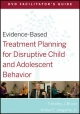 Evidence-Based Treatment Planning for Disruptive Child and Adolescent Behavior DVD Facilitator''s Guide