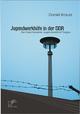 Jugendwerkhöfe in der DDR. Der Geschlossene Jugendwerkhof Torgau - Daniel Krausz