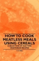 How to Cook Meatless Meals Using Cereals - A Selection of Old-Time Vegetarian Recipes